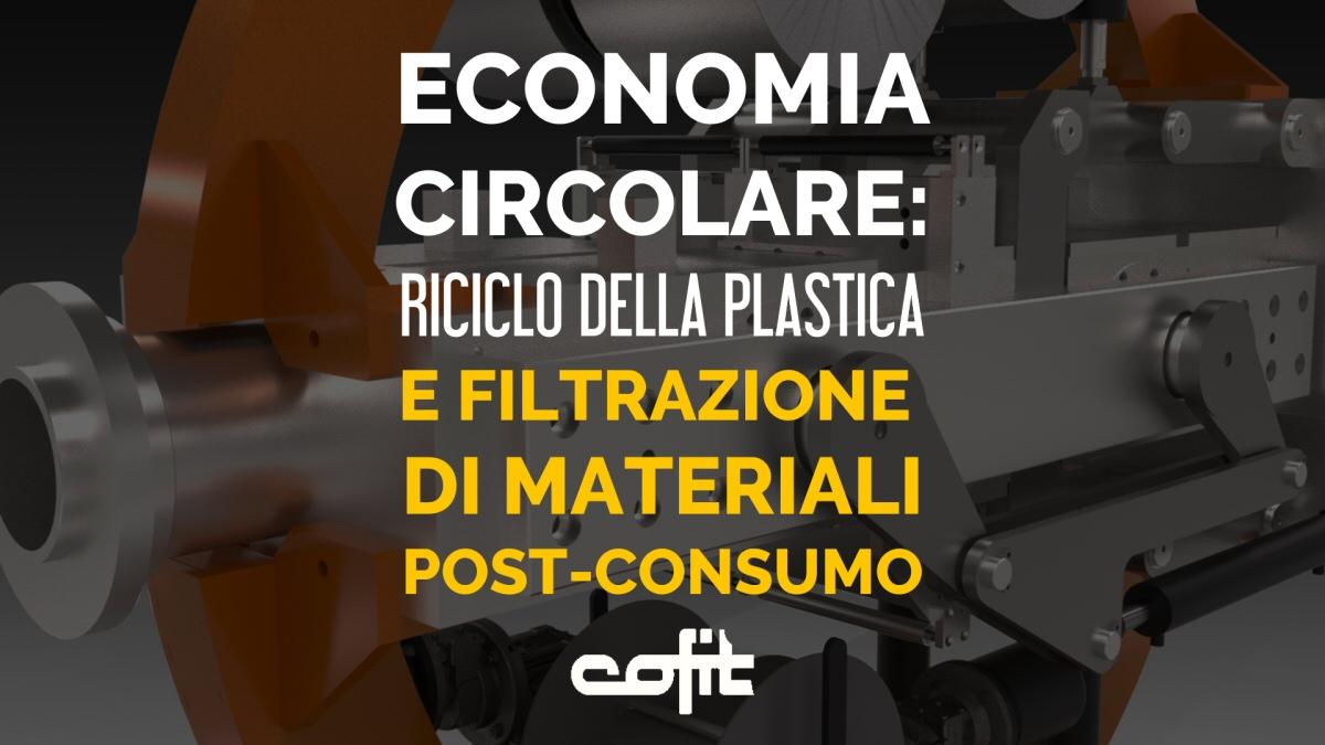 Economia circolare: riciclo della plastica e filtrazione di materiali post-consumo altamente inquinati - Cofit