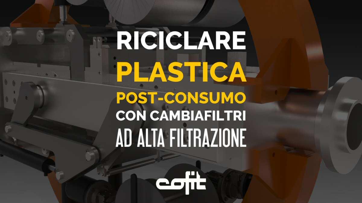 Riciclo plastica post-consumo: cambiafiltri ad alta filtrazione